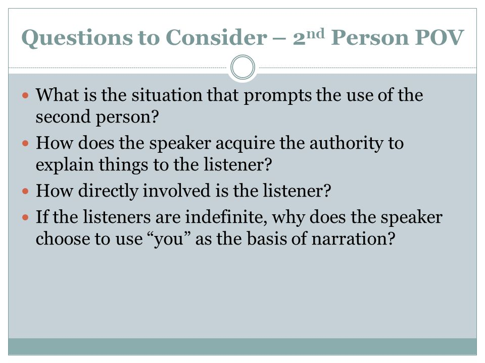 Questions to Consider – 2 nd Person POV What is the situation that prompts the use of the second person? How does the speaker acquire the authority to