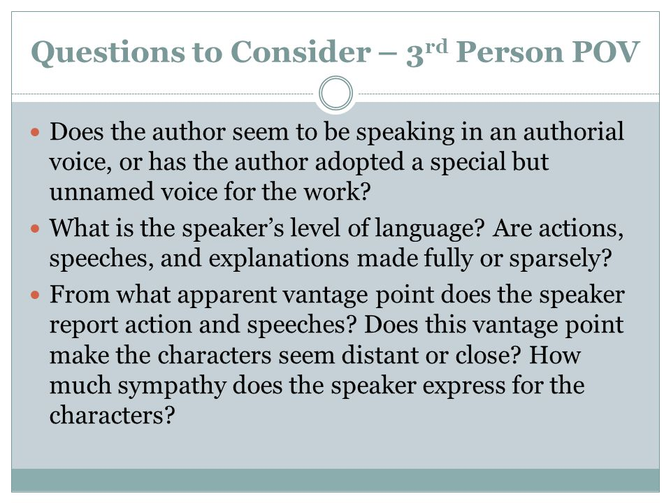 Questions to Consider – 3 rd Person POV Does the author seem to be speaking in an authorial voice, or has the author adopted a special but unnamed voi