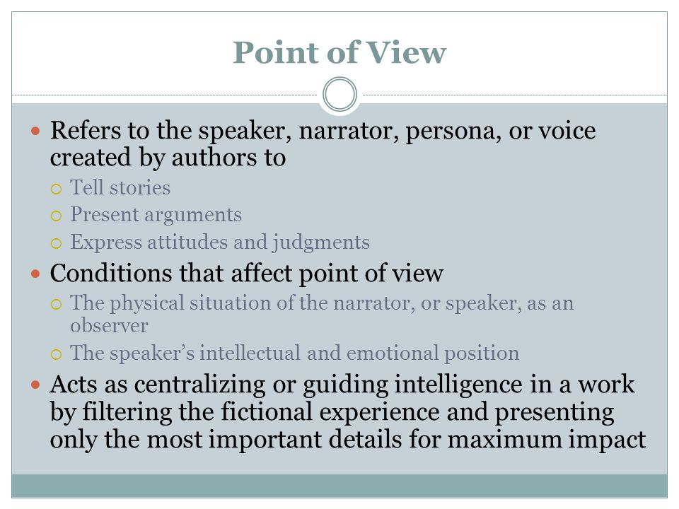 Refers to the speaker, narrator, persona, or voice created by authors to  Tell stories  Present arguments  Express attitudes and judgments Conditions that affect point of view  The physical situation of the narrator, or speaker, as an observer  The speaker's intellectual and emotional position Acts as centralizing or guiding intelligence in a work by filtering the fictional experience and presenting only the most important details for maximum impact