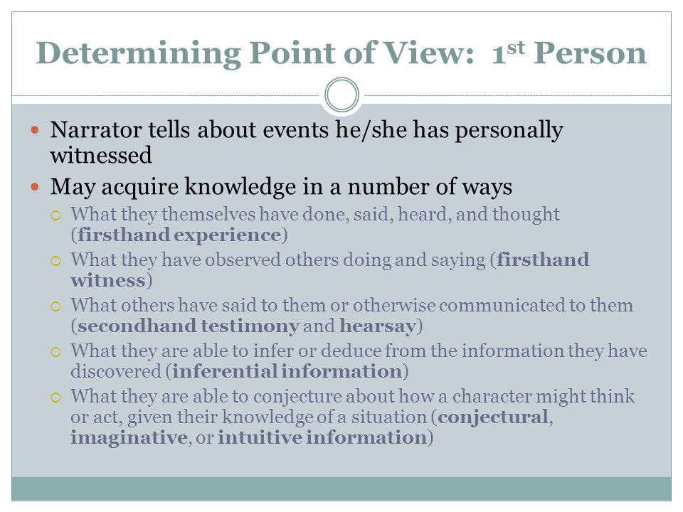 Determining Point of View: 1 st Person Narrator tells about events he/she has personally witnessed May acquire knowledge in a number of ways  What they themselves have done, said, heard, and thought (firsthand experience)  What they have observed others doing and saying (firsthand witness)  What others have said to them or otherwise communicated to them (secondhand testimony and hearsay)  What they are able to infer or deduce from the information they have discovered (inferential information)  What they are able to conjecture about how a character might think or act, given their knowledge of a situation (conjectural, imaginative, or intuitive information)