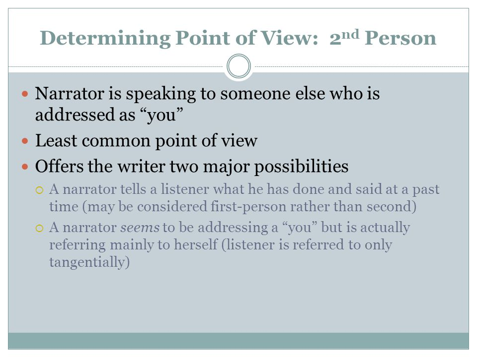 "Determining Point of View: 2 nd Person Narrator is speaking to someone else who is addressed as ""you"" Least common point of view Offers the writer two"