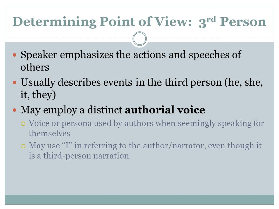 Determining Point of View: 3 rd Person Speaker emphasizes the actions and speeches of others Usually describes events in the third person (he, she, it, they) May employ a distinct authorial voice  Voice or persona used by authors when seemingly speaking for themselves  May use I in referring to the author/narrator, even though it is a third-person narration