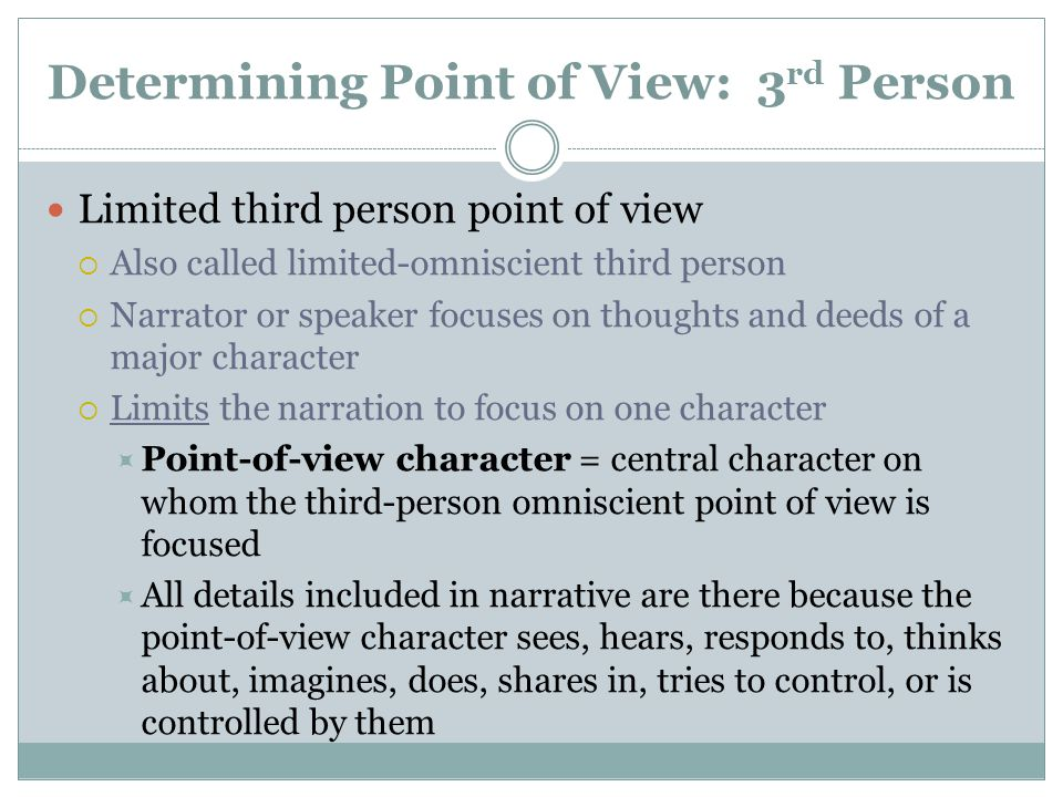 Determining Point of View: 3 rd Person Limited third person point of view  Also called limited-omniscient third person  Narrator or speaker focuses