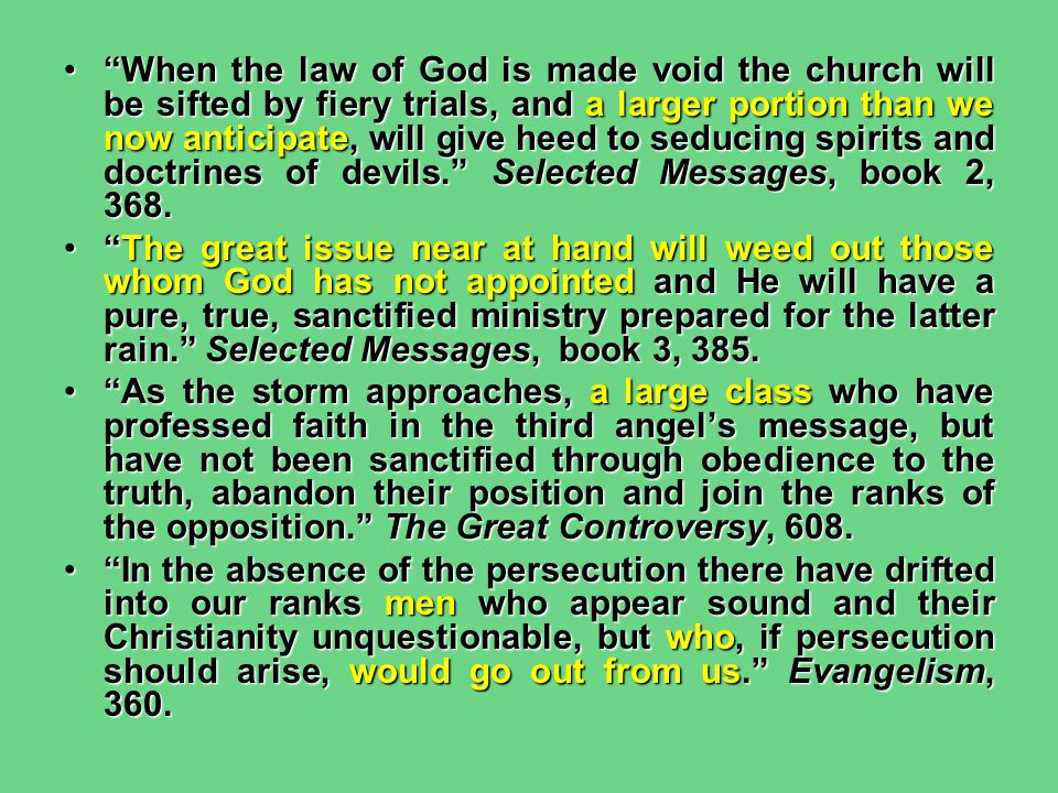 When the law of God is made void the church will be sifted by fiery trials, and a larger portion than we now anticipate, will give heed to seducing spirits and doctrines of devils. Selected Messages, book 2, 368.
