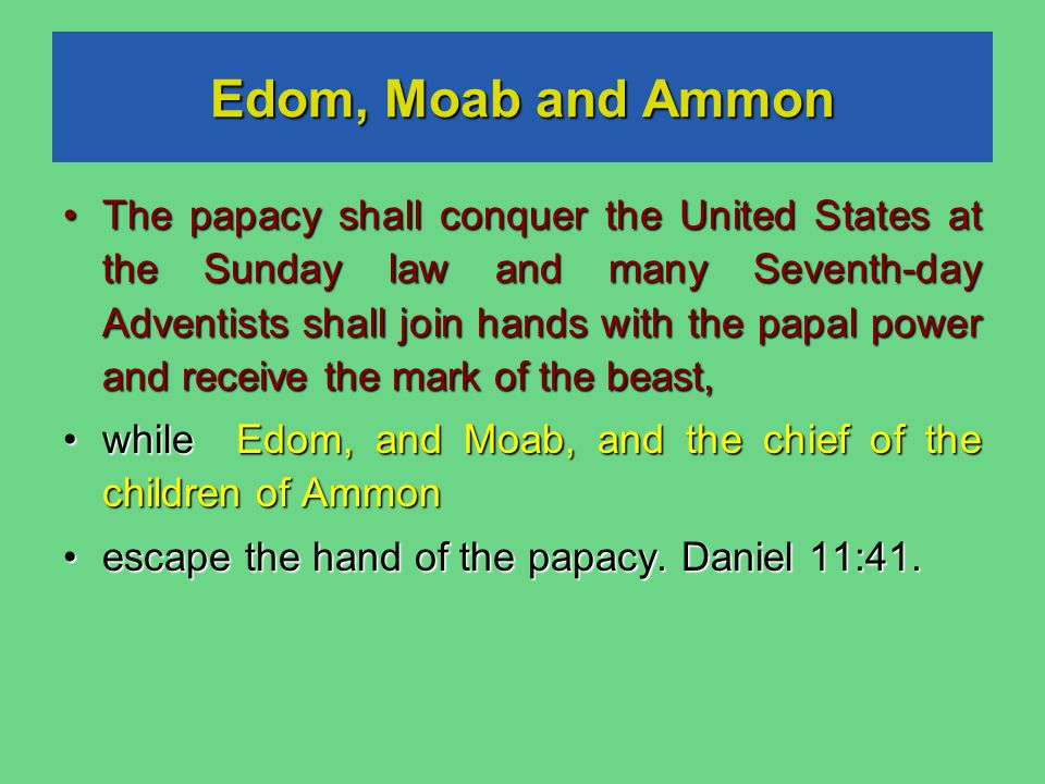 Edom, Moab and Ammon The papacy shall conquer the United States at the Sunday law and many Seventh-day Adventists shall join hands with the papal power and receive the mark of the beast, The papacy shall conquer the United States at the Sunday law and many Seventh-day Adventists shall join hands with the papal power and receive the mark of the beast, while Edom, and Moab, and the chief of the children of Ammon while Edom, and Moab, and the chief of the children of Ammon escape the hand of the papacy.