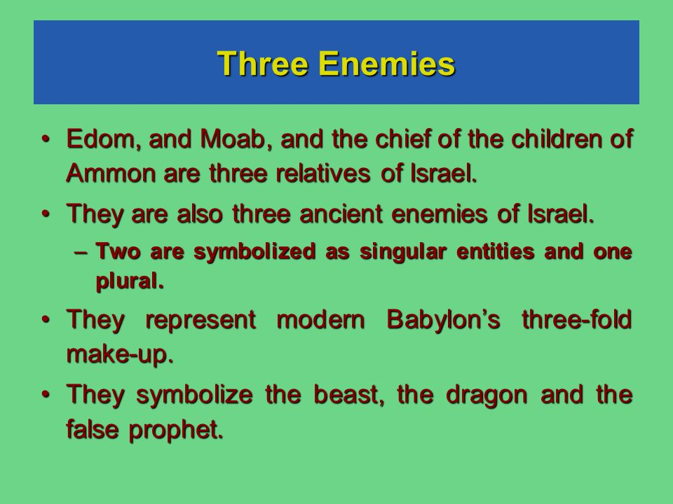 Three Enemies Edom, and Moab, and the chief of the children of Ammon are three relatives of Israel.