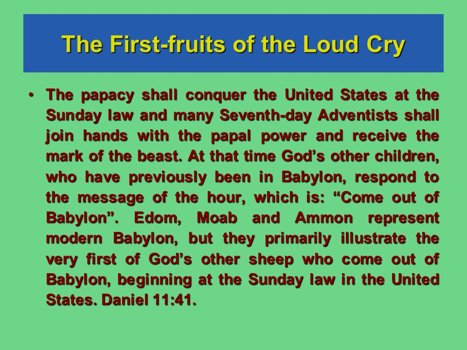 The First-fruits of the Loud Cry The papacy shall conquer the United States at the Sunday law and many Seventh-day Adventists shall join hands with the papal power and receive the mark of the beast.