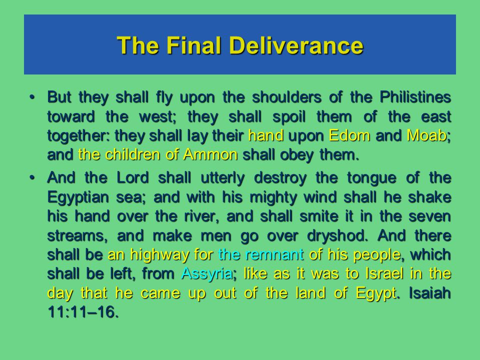 The Final Deliverance But they shall fly upon the shoulders of the Philistines toward the west; they shall spoil them of the east together: they shall lay their hand upon Edom and Moab; and the children of Ammon shall obey them.
