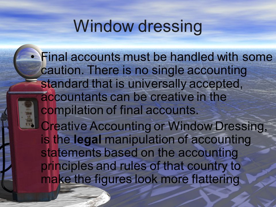 Window dressing Final accounts must be handled with some caution. There is no single accounting standard that is universally accepted, accountants can