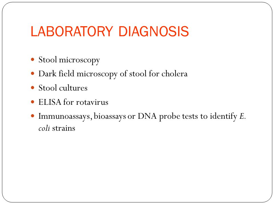LABORATORY DIAGNOSIS Stool microscopy Dark field microscopy of stool for cholera Stool cultures ELISA for rotavirus Immunoassays, bioassays or DNA probe tests to identify E.