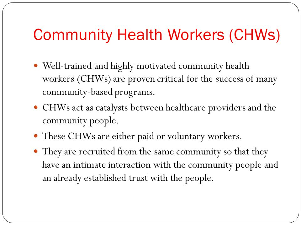 Community Health Workers (CHWs) Well-trained and highly motivated community health workers (CHWs) are proven critical for the success of many community-based programs.
