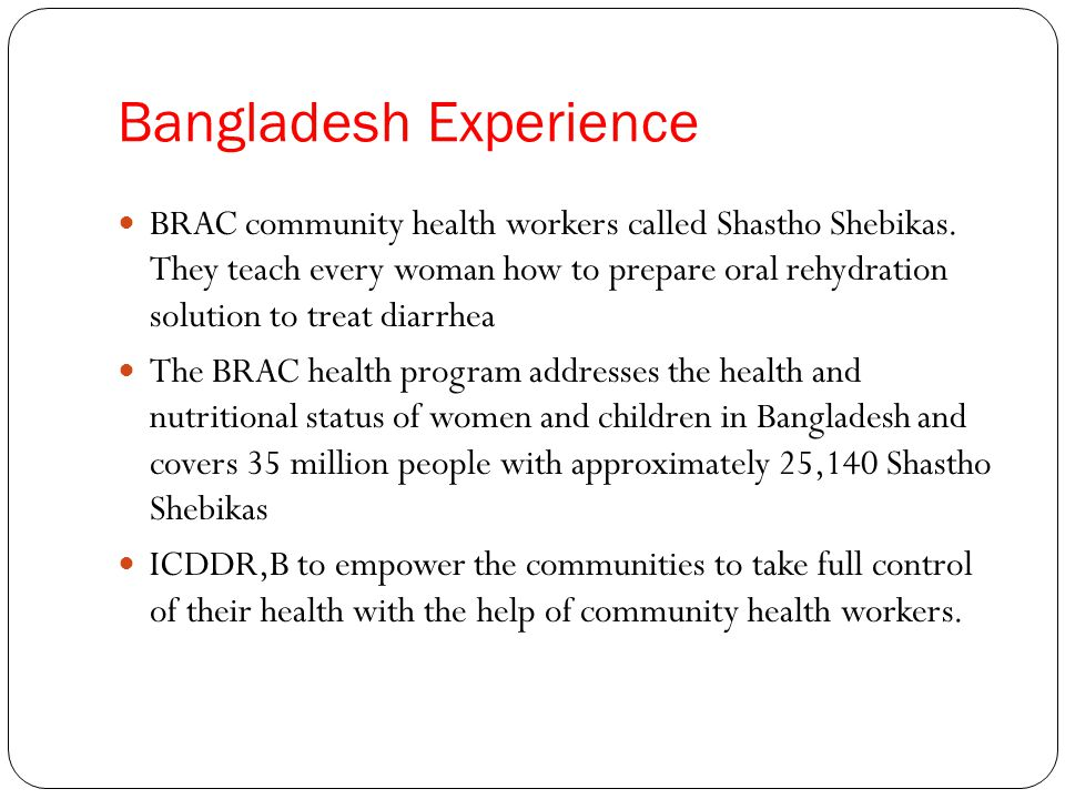 Bangladesh Experience BRAC community health workers called Shastho Shebikas.