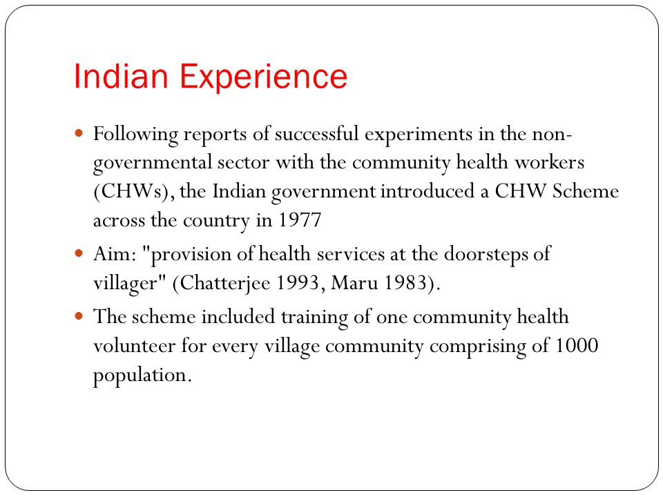 Indian Experience Following reports of successful experiments in the non- governmental sector with the community health workers (CHWs), the Indian government introduced a CHW Scheme across the country in 1977 Aim: provision of health services at the doorsteps of villager (Chatterjee 1993, Maru 1983).