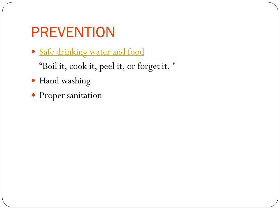 PREVENTION Safe drinking water and food Boil it, cook it, peel it, or forget it.