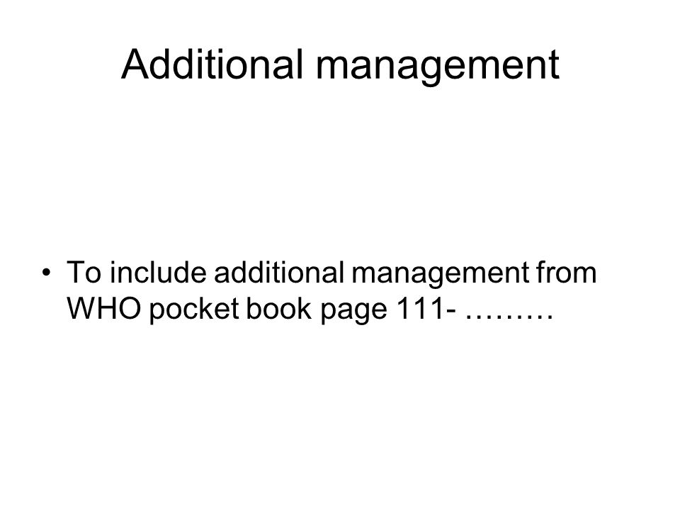 Additional management To include additional management from WHO pocket book page 111- ………