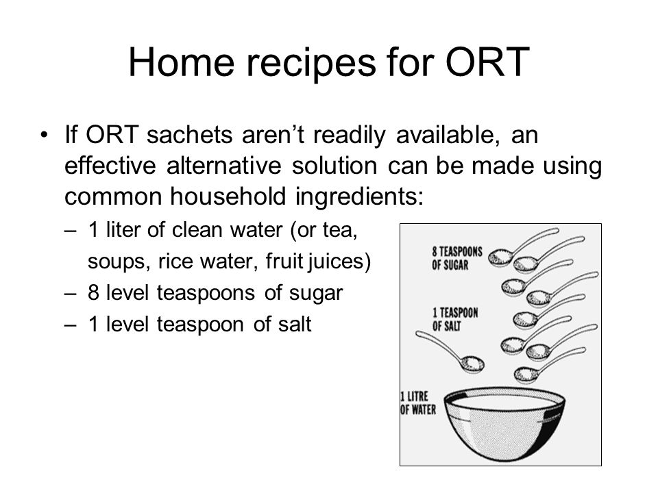 Home recipes for ORT If ORT sachets aren't readily available, an effective alternative solution can be made using common household ingredients: –1 lit