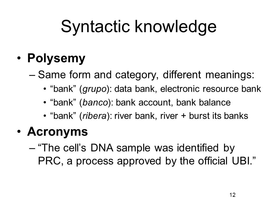Syntactic knowledge Polysemy –Same form and category, different meanings: bank (grupo): data bank, electronic resource bank bank (banco): bank account, bank balance bank (ribera): river bank, river + burst its banks Acronyms – The cell's DNA sample was identified by PRC, a process approved by the official UBI. 12