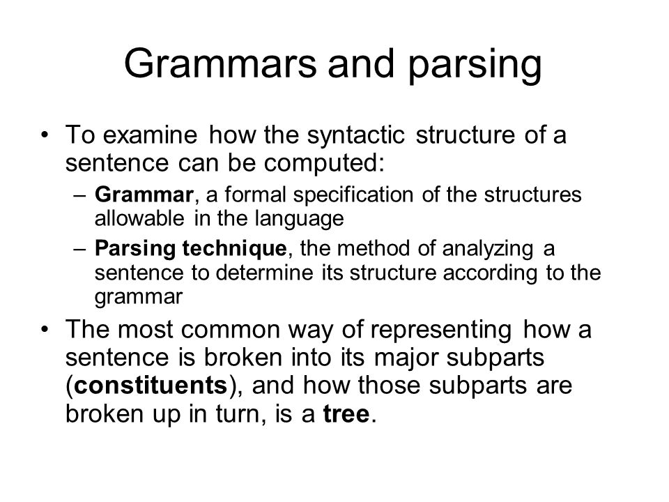 Grammars and parsing To examine how the syntactic structure of a sentence can be computed: –Grammar, a formal specification of the structures allowable in the language –Parsing technique, the method of analyzing a sentence to determine its structure according to the grammar The most common way of representing how a sentence is broken into its major subparts (constituents), and how those subparts are broken up in turn, is a tree.