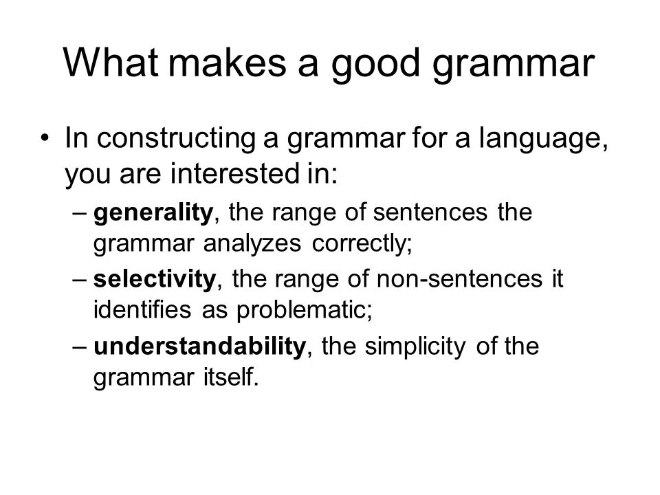 What makes a good grammar In constructing a grammar for a language, you are interested in: –generality, the range of sentences the grammar analyzes correctly; –selectivity, the range of non-sentences it identifies as problematic; –understandability, the simplicity of the grammar itself.