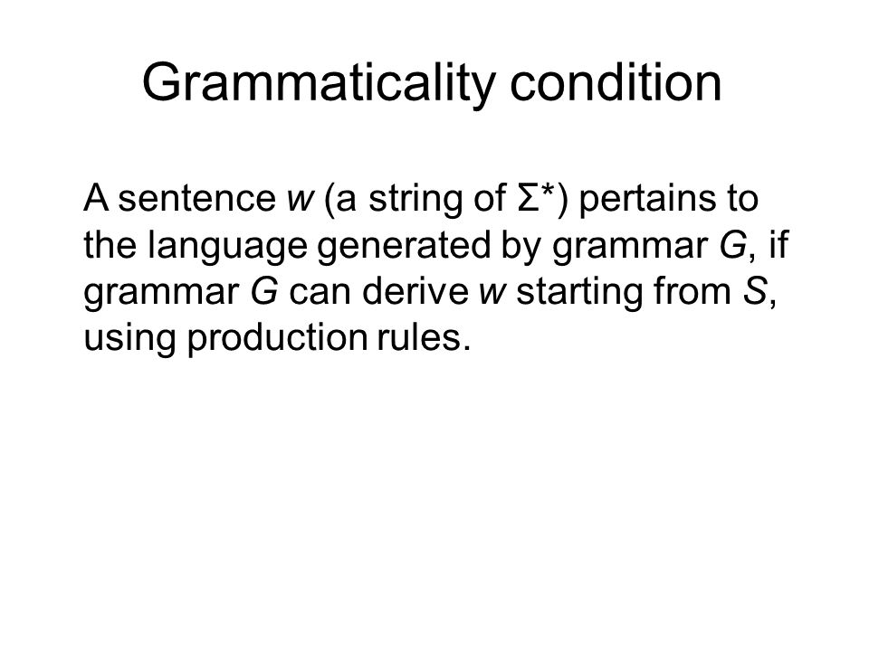 Grammaticality condition A sentence w (a string of Σ*) pertains to the language generated by grammar G, if grammar G can derive w starting from S, using production rules.