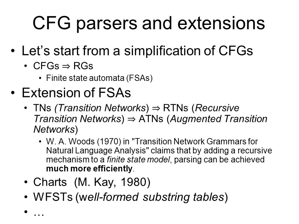 CFG parsers and extensions Let's start from a simplification of CFGs CFGs ⇒ RGs Finite state automata (FSAs) Extension of FSAs TNs (Transition Networks) ⇒ RTNs (Recursive Transition Networks) ⇒ ATNs (Augmented Transition Networks) W.