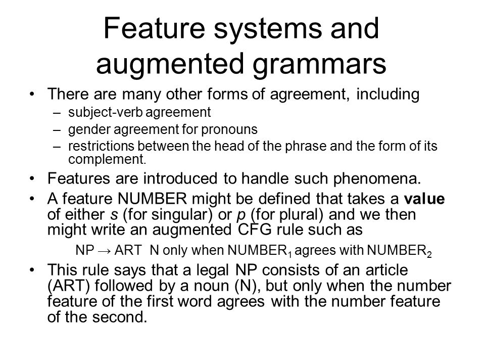 Feature systems and augmented grammars There are many other forms of agreement, including –subject-verb agreement –gender agreement for pronouns –restrictions between the head of the phrase and the form of its complement.