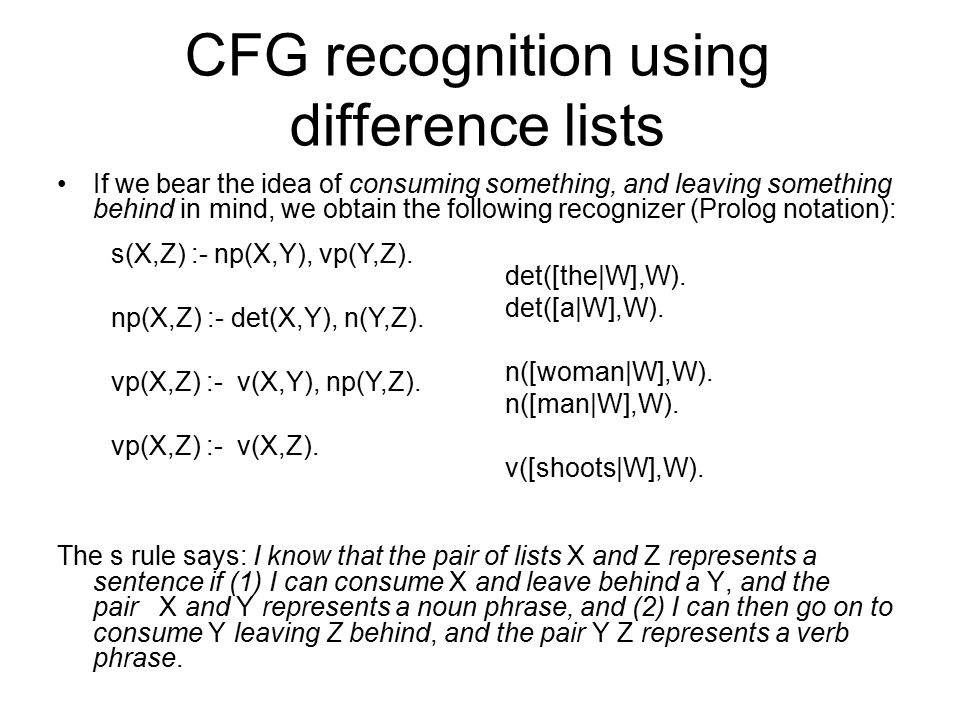 CFG recognition using difference lists If we bear the idea of consuming something, and leaving something behind in mind, we obtain the following recognizer (Prolog notation): The s rule says: I know that the pair of lists X and Z represents a sentence if (1) I can consume X and leave behind a Y, and the pair X and Y represents a noun phrase, and (2) I can then go on to consume Y leaving Z behind, and the pair Y Z represents a verb phrase.