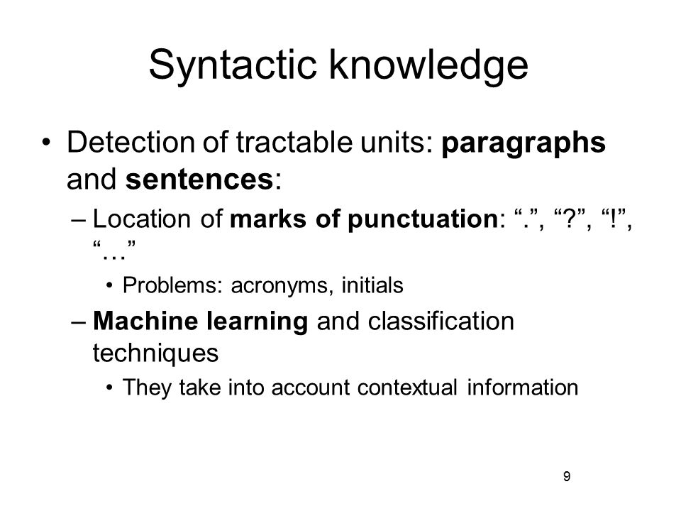 Syntactic knowledge Detection of tractable units: paragraphs and sentences: –Location of marks of punctuation: . , , ! , … Problems: acronyms, initials –Machine learning and classification techniques They take into account contextual information 9