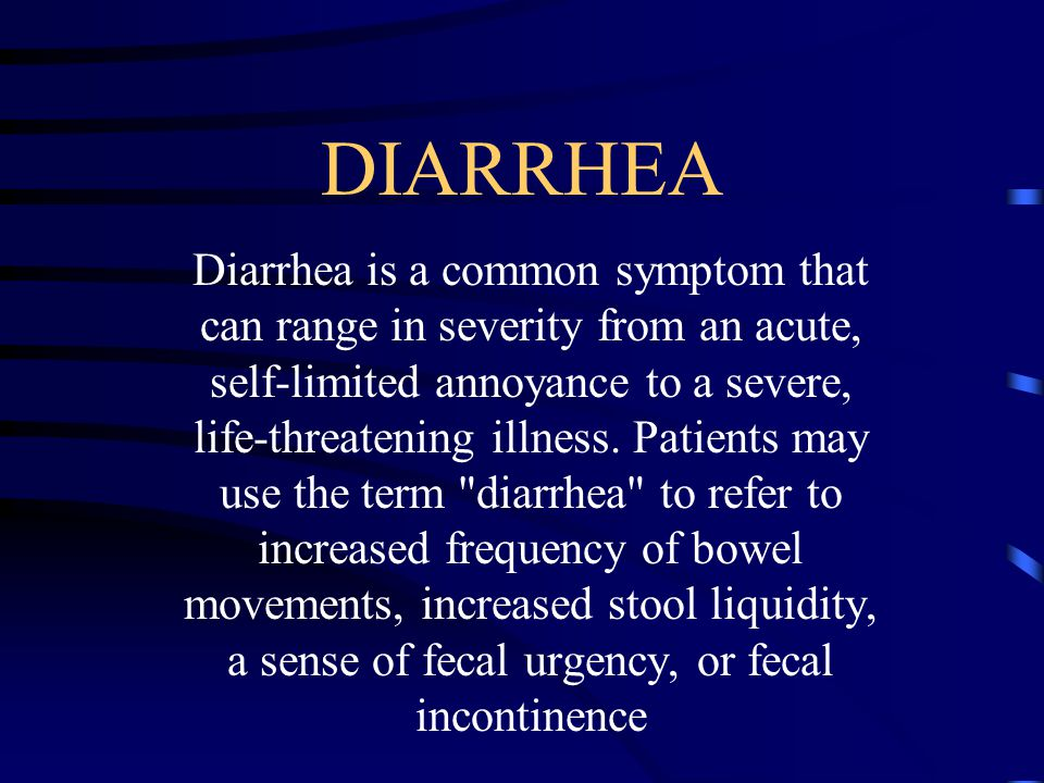 DIARRHEA Diarrhea is a common symptom that can range in severity from an acute, self-limited annoyance to a severe, life-threatening illness. Patients