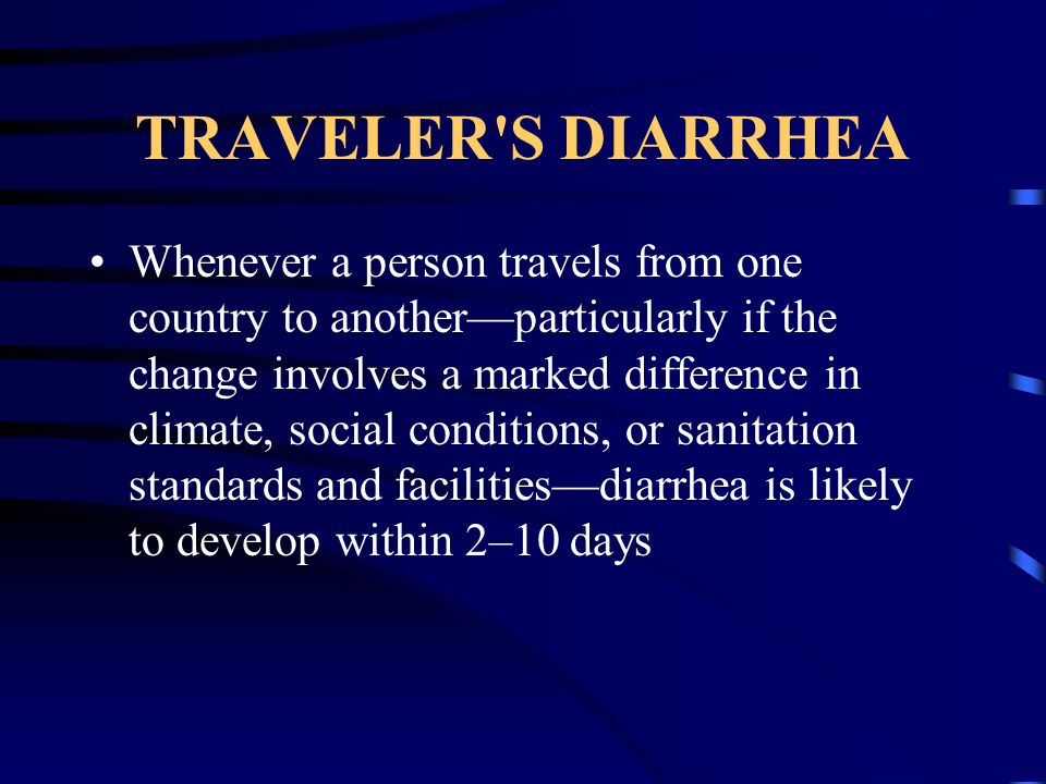 TRAVELER'S DIARRHEA Whenever a person travels from one country to another—particularly if the change involves a marked difference in climate, social c