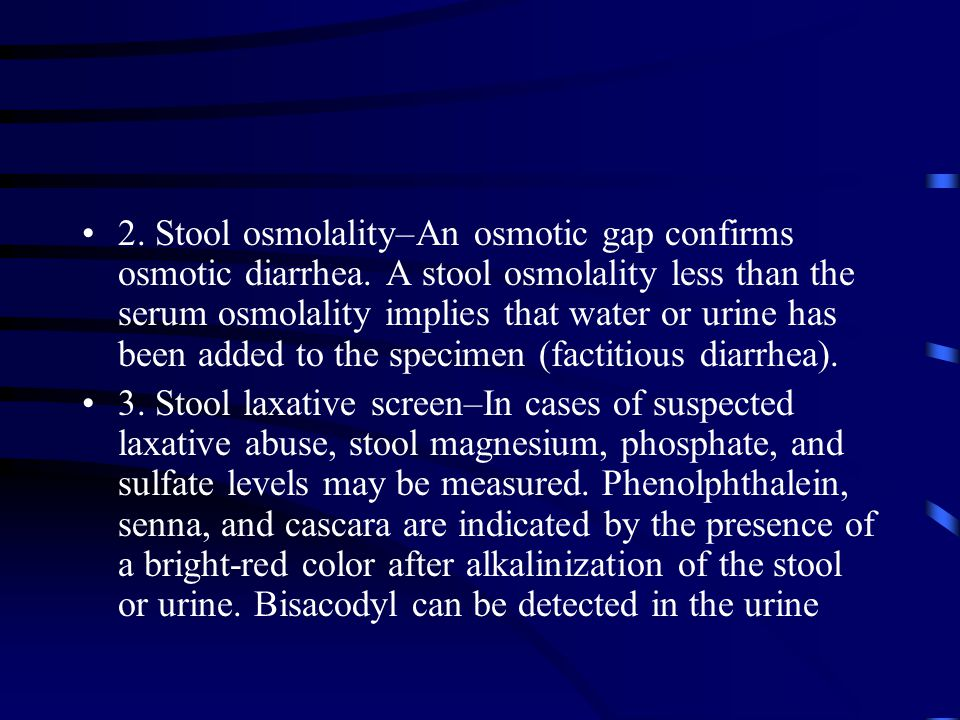 2. Stool osmolality–An osmotic gap confirms osmotic diarrhea. A stool osmolality less than the serum osmolality implies that water or urine has been a