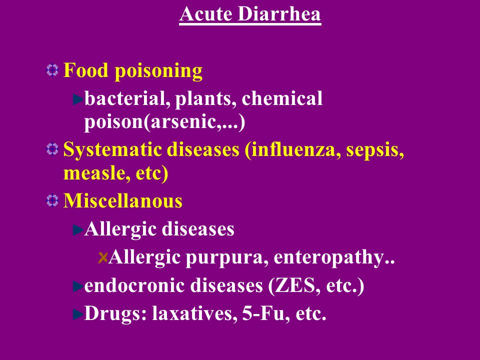 Acute Diarrhea Food poisoning bacterial, plants, chemical poison(arsenic,...) Systematic diseases (influenza, sepsis, measle, etc) Miscellanous Allerg