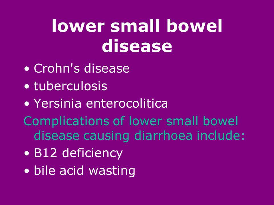 lower small bowel disease Crohn s disease tuberculosis Yersinia enterocolitica Complications of lower small bowel disease causing diarrhoea include: B12 deficiency bile acid wasting