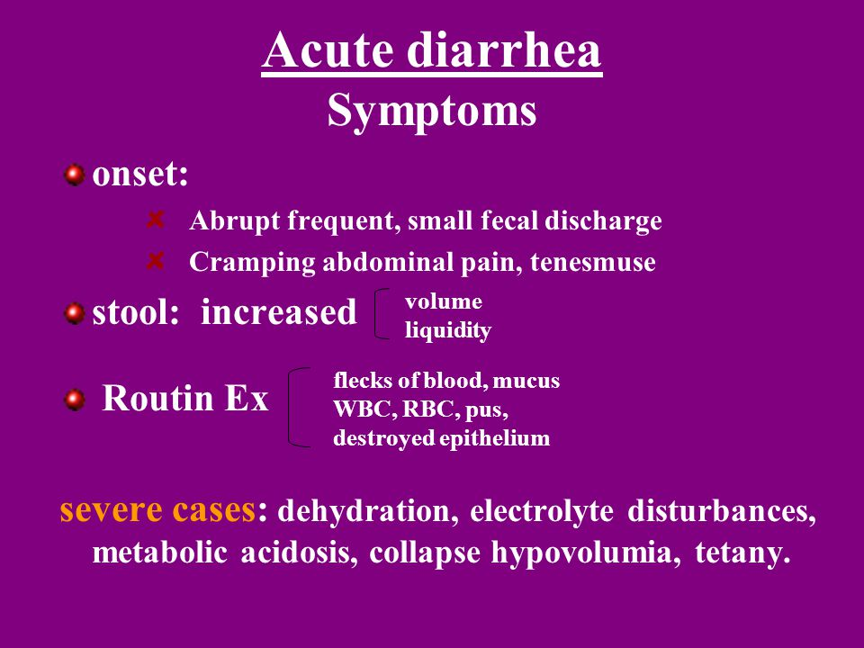 onset: Abrupt frequent, small fecal discharge Cramping abdominal pain, tenesmuse stool: increased Routin Ex severe cases: dehydration, electrolyte disturbances, metabolic acidosis, collapse hypovolumia, tetany.