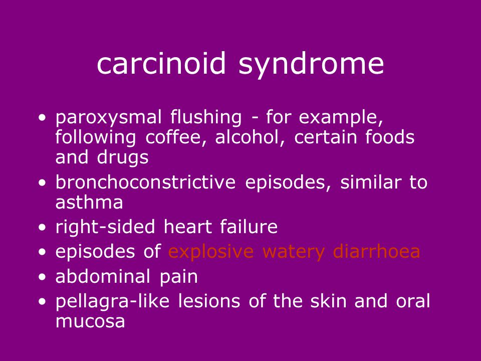 carcinoid syndrome paroxysmal flushing - for example, following coffee, alcohol, certain foods and drugs bronchoconstrictive episodes, similar to asthma right-sided heart failure episodes of explosive watery diarrhoea abdominal pain pellagra-like lesions of the skin and oral mucosa