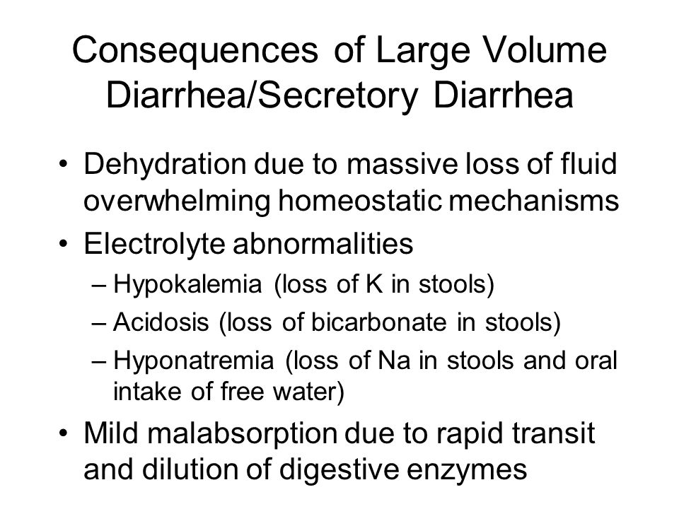 Consequences of Large Volume Diarrhea/Secretory Diarrhea Dehydration due to massive loss of fluid overwhelming homeostatic mechanisms Electrolyte abnormalities –Hypokalemia (loss of K in stools) –Acidosis (loss of bicarbonate in stools) –Hyponatremia (loss of Na in stools and oral intake of free water) Mild malabsorption due to rapid transit and dilution of digestive enzymes