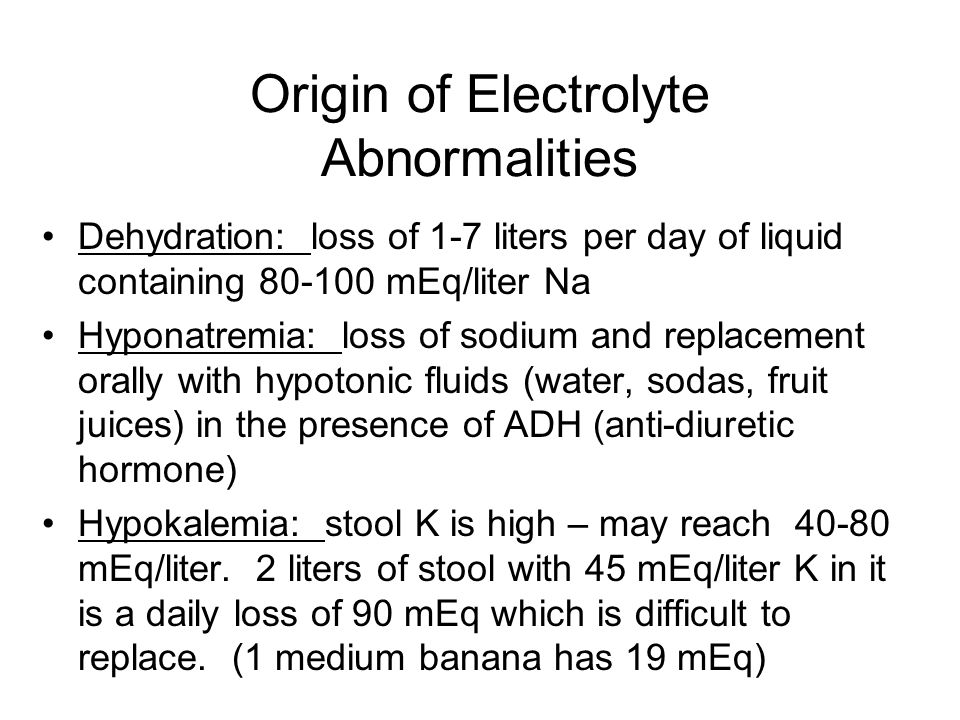Origin of Electrolyte Abnormalities Dehydration: loss of 1-7 liters per day of liquid containing 80-100 mEq/liter Na Hyponatremia: loss of sodium and replacement orally with hypotonic fluids (water, sodas, fruit juices) in the presence of ADH (anti-diuretic hormone) Hypokalemia: stool K is high – may reach 40-80 mEq/liter.