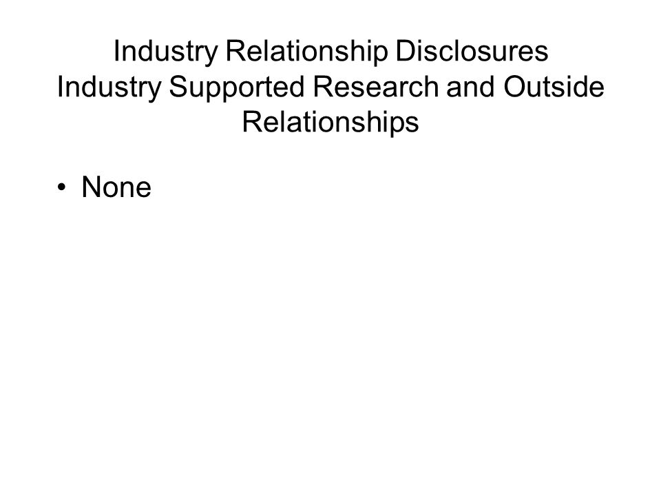 Industry Relationship Disclosures Industry Supported Research and Outside Relationships None