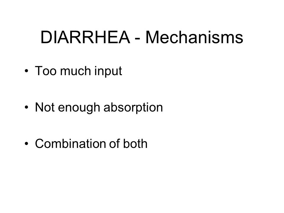 DIARRHEA - Mechanisms Too much input Not enough absorption Combination of both
