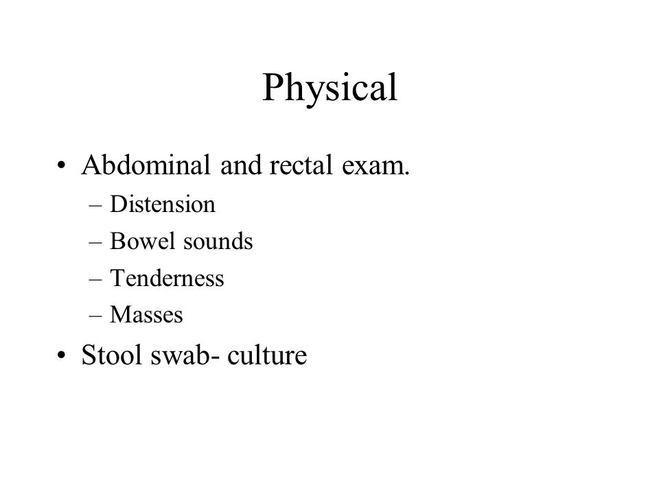 Physical Abdominal and rectal exam.