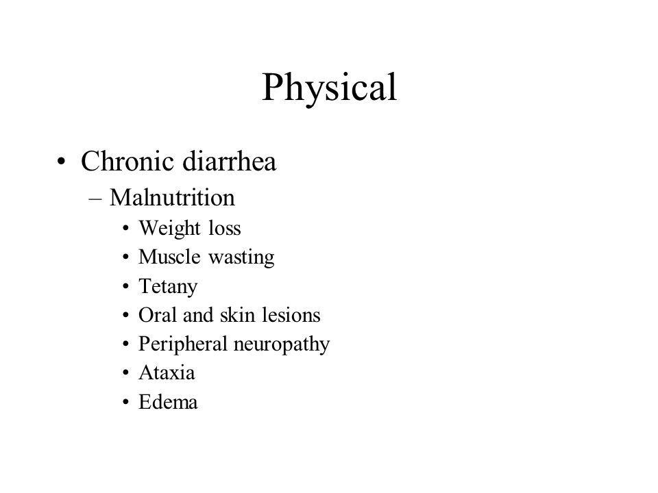Physical Chronic diarrhea –Malnutrition Weight loss Muscle wasting Tetany Oral and skin lesions Peripheral neuropathy Ataxia Edema
