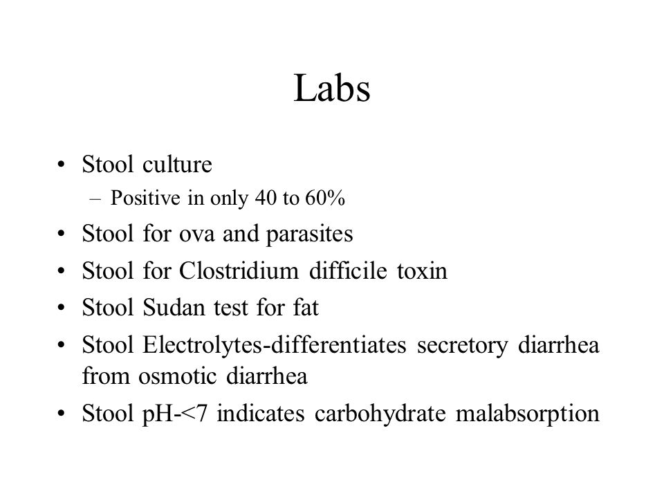 Labs Stool culture –Positive in only 40 to 60% Stool for ova and parasites Stool for Clostridium difficile toxin Stool Sudan test for fat Stool Electrolytes-differentiates secretory diarrhea from osmotic diarrhea Stool pH-<7 indicates carbohydrate malabsorption