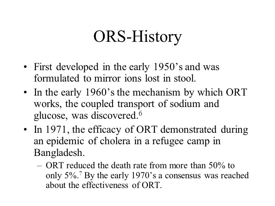 ORS-History First developed in the early 1950's and was formulated to mirror ions lost in stool.