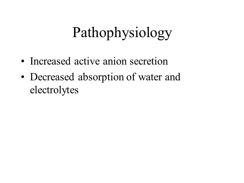 Pathophysiology Increased active anion secretion Decreased absorption of water and electrolytes