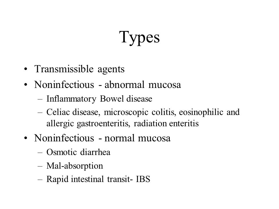 Types Transmissible agents Noninfectious - abnormal mucosa –Inflammatory Bowel disease –Celiac disease, microscopic colitis, eosinophilic and allergic gastroenteritis, radiation enteritis Noninfectious - normal mucosa –Osmotic diarrhea –Mal-absorption –Rapid intestinal transit- IBS