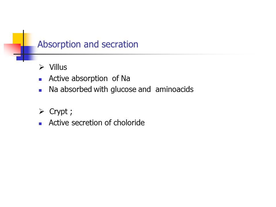 Absorption and secration  Villus Active absorption of Na Na absorbed with glucose and aminoacids  Crypt ; Active secretion of choloride