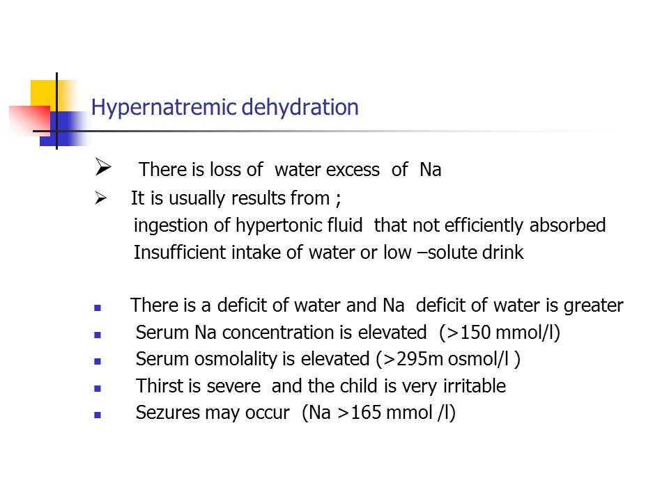 Hypernatremic dehydration  There is loss of water excess of Na  It is usually results from ; ingestion of hypertonic fluid that not efficiently absorbed Insufficient intake of water or low –solute drink There is a deficit of water and Na deficit of water is greater Serum Na concentration is elevated (>150 mmol/l) Serum osmolality is elevated (>295m osmol/l ) Thirst is severe and the child is very irritable Sezures may occur (Na >165 mmol /l)