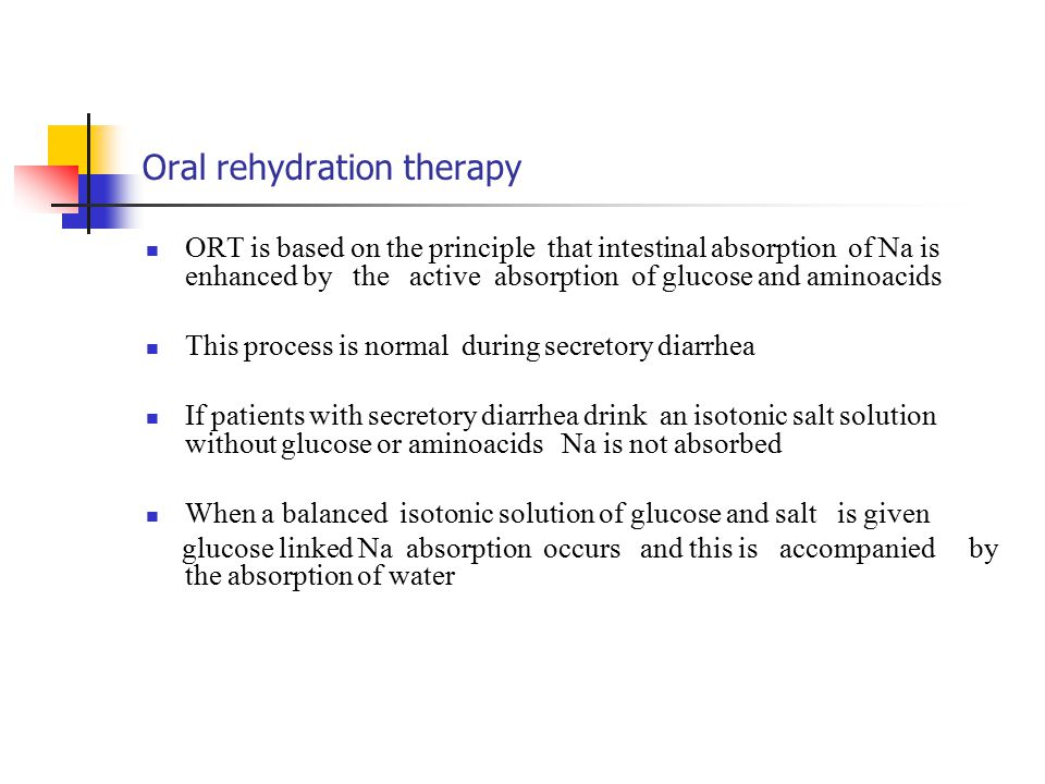 Oral rehydration therapy ORT is based on the principle that intestinal absorption of Na is enhanced by the active absorption of glucose and aminoacids This process is normal during secretory diarrhea If patients with secretory diarrhea drink an isotonic salt solution without glucose or aminoacids Na is not absorbed When a balanced isotonic solution of glucose and salt is given glucose linked Na absorption occurs and this is accompanied by the absorption of water