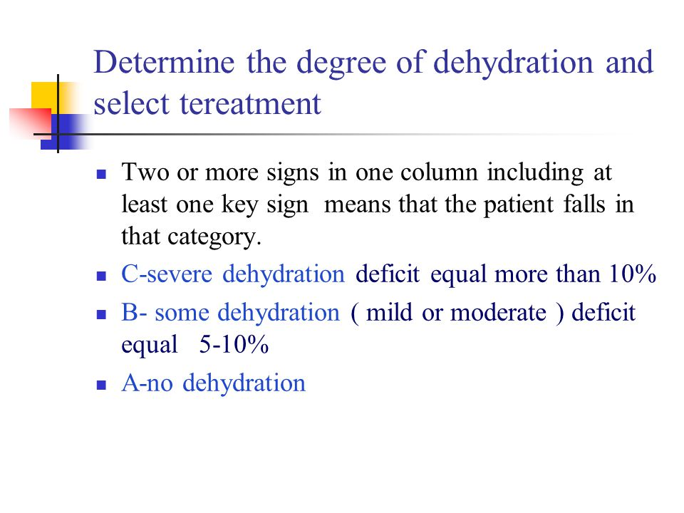 Determine the degree of dehydration and select tereatment Two or more signs in one column including at least one key sign means that the patient falls in that category.
