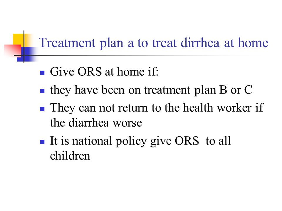 Treatment plan a to treat dirrhea at home Give ORS at home if: they have been on treatment plan B or C They can not return to the health worker if the diarrhea worse It is national policy give ORS to all children